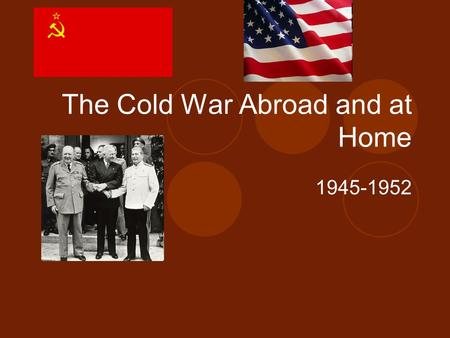 The Cold War Abroad and at Home 1945-1952. Life After World War II 1945-1946.