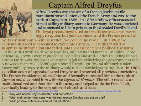 Captain Alfred Dreyfus Alfred Dreyfus was the son of a French Jewish textile manufacturer and entered the French Army and rose to the rank of Captain in.
