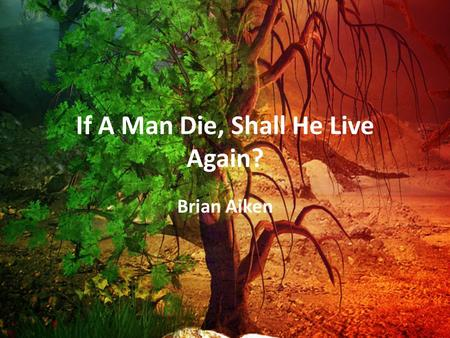 If A Man Die, Shall He Live Again? Brian Aiken. What Is Man? Flesh – Gen. 2:7 dust, earth – Breath of life Nephesh Heb = soul= entirety of man – 1 Pet.