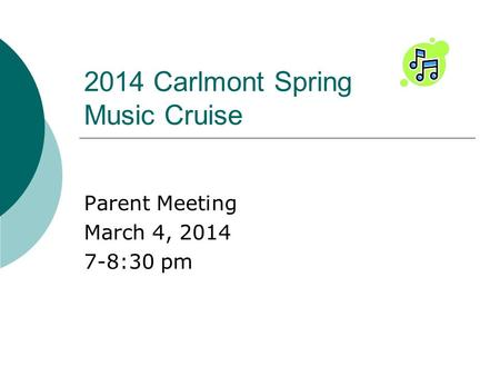 2014 Carlmont Spring Music Cruise Parent Meeting March 4, 2014 7-8:30 pm.