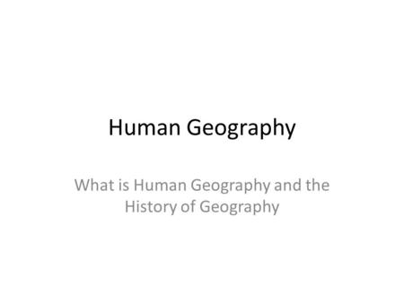 Human Geography What is Human Geography and the History of Geography.