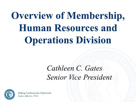 Overview of Membership, Human Resources and Operations Division CONFIDENTIAL – For ACC/ACCF use only. Do not copy or distribute. Cathleen C. Gates Senior.