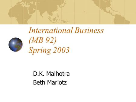 International Business (MB 92) Spring 2003 D.K. Malhotra Beth Mariotz.