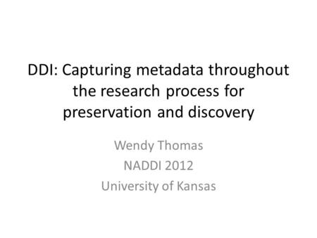 DDI: Capturing metadata throughout the research process for preservation and discovery Wendy Thomas NADDI 2012 University of Kansas.