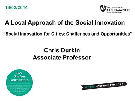 "A Local Approach of the Social Innovation ""Social Innovation for Cities: Challenges and Opportunities"" 18/02/2014 Chris Durkin Associate Professor."