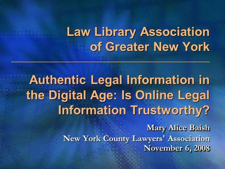 Law Library Association of Greater New York Authentic Legal Information in the Digital Age: Is Online Legal Information Trustworthy? Mary Alice Baish November.