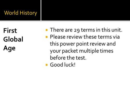 World History  There are 29 terms in this unit.  Please review these terms via this power point review and your packet multiple times before the test.