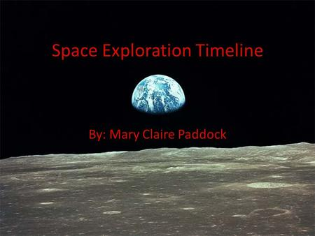 Space Exploration Timeline By: Mary Claire Paddock.