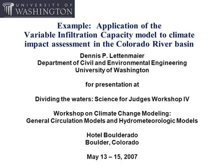 Example: Application of the Variable Infiltration Capacity model to climate impact assessment in the Colorado River basin Dennis P. Lettenmaier Department.