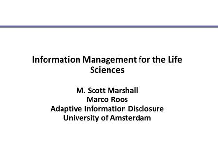 Information Management for the Life Sciences M. Scott Marshall Marco Roos Adaptive Information Disclosure University of Amsterdam.