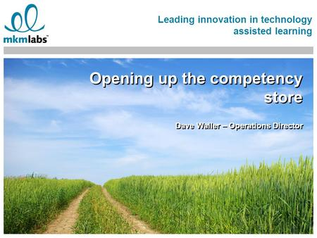 Leading innovation in technology assisted learning Opening up the competency store Dave Waller – Operations Director.