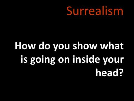 Surrealism How do you show what is going on inside your head?