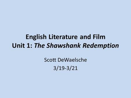 English Literature and Film Unit 1: The Shawshank Redemption Scott DeWaelsche 3/19-3/21.
