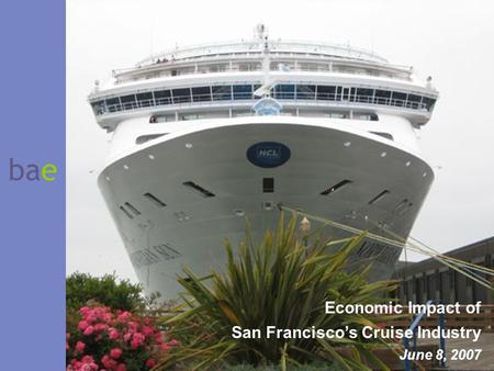 Bae Economic Impact of San Francisco's Cruise Industry June 8, 2007.