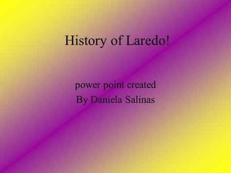 History of Laredo! power point created By Daniela Salinas.