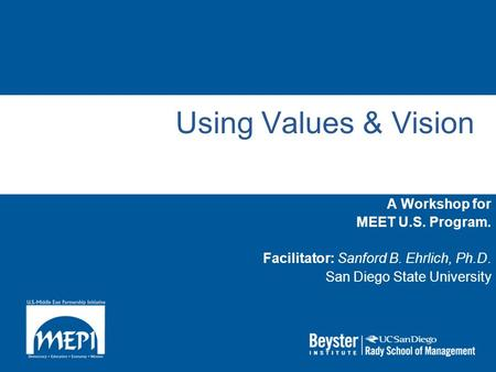 Using Values & Vision A Workshop for MEET U.S. Program. Facilitator: Sanford B. Ehrlich, Ph.D. San Diego State University.