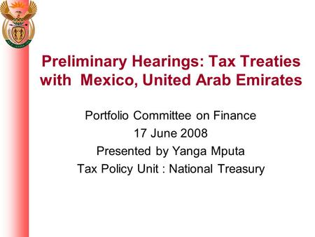 Preliminary Hearings: Tax Treaties with Mexico, United Arab Emirates Portfolio Committee on Finance 17 June 2008 Presented by Yanga Mputa Tax Policy Unit.