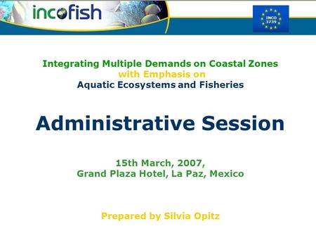 INCO 3739 Integrating Multiple Demands on Coastal Zones with Emphasis on Aquatic Ecosystems and Fisheries Administrative Session 15th March, 2007, Grand.