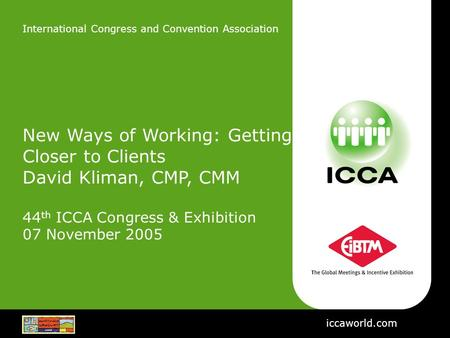 International Congress and Convention Association New Ways of Working: Getting Closer to Clients David Kliman, CMP, CMM 44 th ICCA Congress & Exhibition.