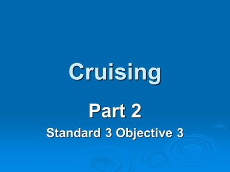 Cruising Part 2 Standard 3 Objective 3. Cruising Locations There are many cruising locations and can be divided into ocean, sea and island cruises. There.