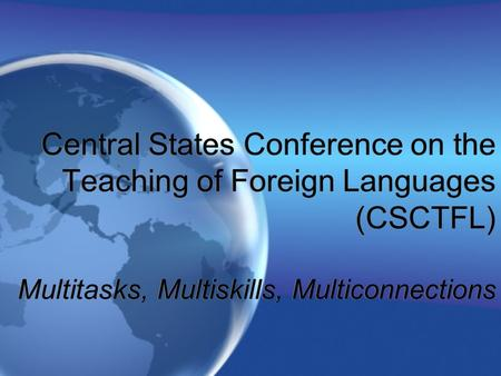 Central States Conference on the Teaching of Foreign Languages (CSCTFL) Multitasks, Multiskills, Multiconnections.