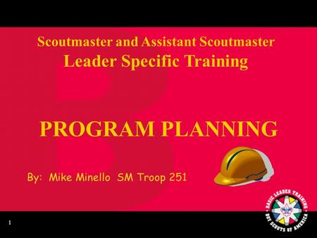 1 PROGRAM PLANNING Scoutmaster and Assistant Scoutmaster Leader Specific Training By: Mike Minello SM Troop 251.