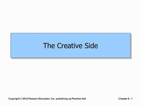 Copyright © 2012 Pearson Education, Inc. publishing as Prentice HallChapter 8 - 1 The Creative Side.