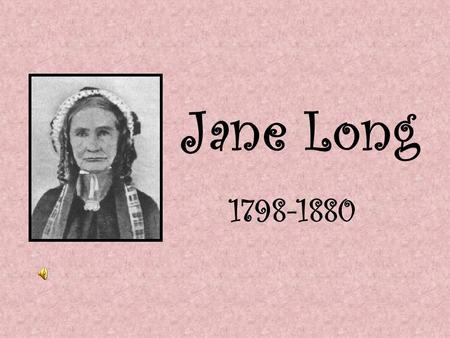 Jane Long 1798-1880 Childhood Jane Long was born on July 23, 1798, in Charles County, Maryland. When she was less than a year old, Jane's father died.