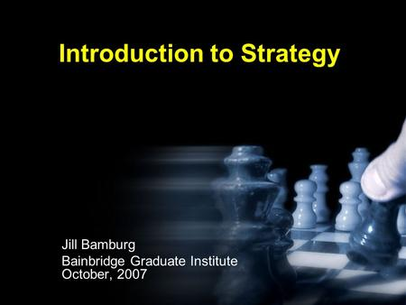 Introduction to Strategy Jill Bamburg Bainbridge Graduate Institute October, 2007.