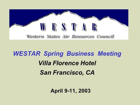 WESTAR Spring Business Meeting Villa Florence Hotel San Francisco, CA April 9-11, 2003.