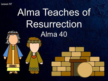Lesson 97 Alma Teaches of Resurrection Alma 40. Alma 40:1-5 What makes it possible for us to live after we die? Who will be resurrected? Resurrection.