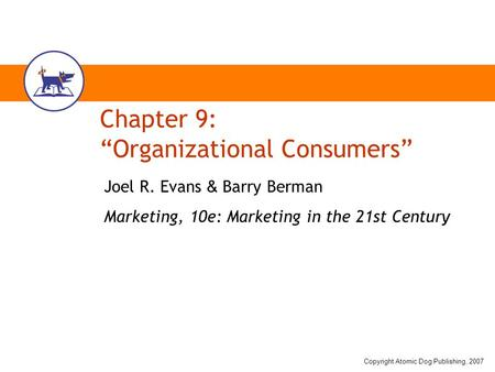 "Copyright Atomic Dog Publishing, 2007 Chapter 9: ""Organizational Consumers"" Joel R. Evans & Barry Berman Marketing, 10e: Marketing in the 21st Century."