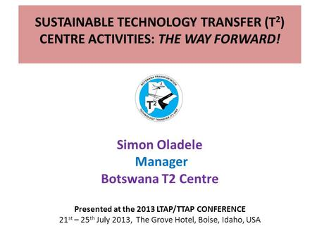 SUSTAINABLE TECHNOLOGY TRANSFER (T 2 ) CENTRE ACTIVITIES: THE WAY FORWARD! Simon Oladele Manager Botswana T2 Centre Presented at the 2013 LTAP/TTAP CONFERENCE.