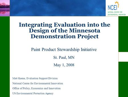 Integrating Evaluation into the Design of the Minnesota Demonstration Project Paint Product Stewardship Initiative St. Paul, MN May 1, 2008 Matt Keene,