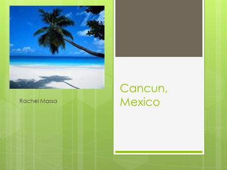 Cancun, Mexico Rachel Massa. Why?  Its warm  The ocean  I have never been there.