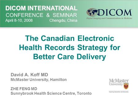 DICOM INTERNATIONAL DICOM INTERNATIONAL CONFERENCE & SEMINAR April 8-10, 2008 Chengdu, China The Canadian Electronic Health Records Strategy for Better.