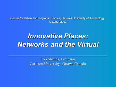 Centre for Urban and Regional Studies, Helsinki University of Technology, October 2002. Innovative Places: Networks and the Virtual Rob Shields, Professor.