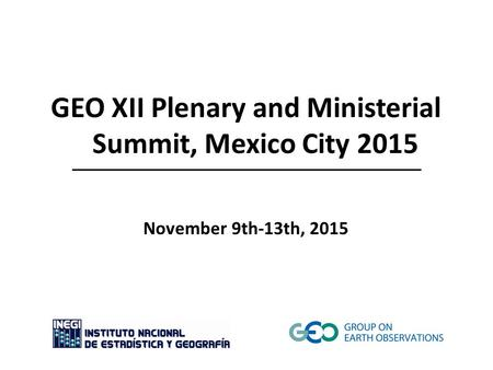 GEO XII Plenary and Ministerial Summit, Mexico City 2015 November 9th-13th, 2015.