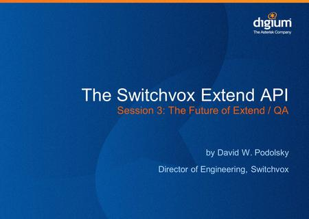 The Switchvox Extend API Session 3: The Future of Extend / QA by David W. Podolsky Director of Engineering, Switchvox.