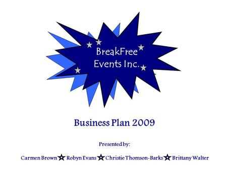 Business Plan 2009 BreakFree Events Inc. Business Plan 2009 Presented by: Carmen Brown Robyn Evans Christie Thomson-Barks Brittany Walter.