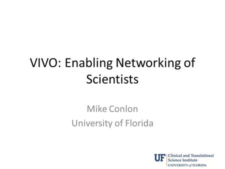 VIVO: Enabling Networking of Scientists Mike Conlon University of Florida.