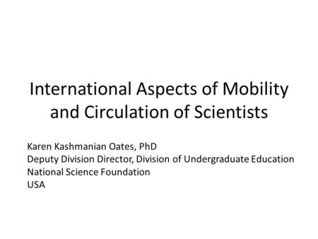 International Aspects of Mobility and Circulation of Scientists Karen Kashmanian Oates, PhD Deputy Division Director, Division of Undergraduate Education.