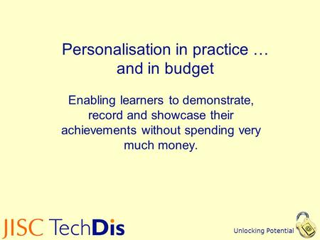 Unlocking Potential Personalisation in practice … and in budget Enabling learners to demonstrate, record and showcase their achievements without spending.