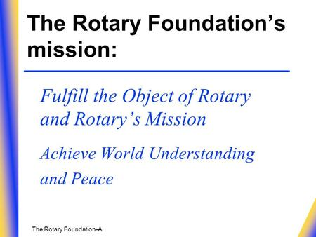 The Rotary Foundation– A The Rotary Foundation's mission: Fulfill the Object of Rotary and Rotary's Mission Achieve World Understanding and Peace.