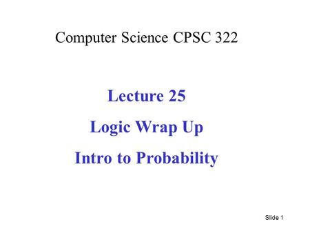 Computer Science CPSC 322 Lecture 25 Logic Wrap Up Intro to Probability Slide 1.