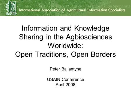 Information and Knowledge Sharing in the Agbiosciences Worldwide: Open Traditions, Open Borders Peter Ballantyne USAIN Conference April 2008.