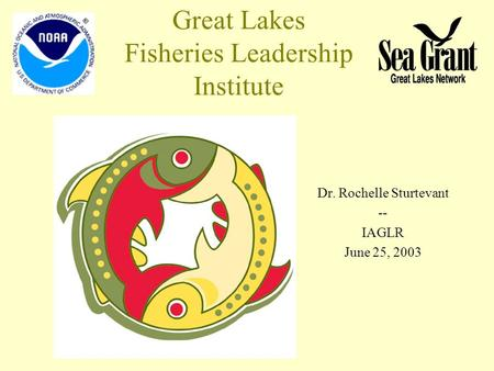 Great Lakes Fisheries Leadership Institute Dr. Rochelle Sturtevant -- IAGLR June 25, 2003.