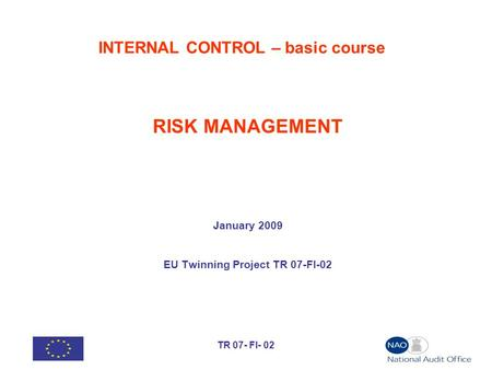 TR 07- FI- 02 INTERNAL CONTROL – basic course RISK MANAGEMENT January 2009 EU Twinning Project TR 07-FI-02.