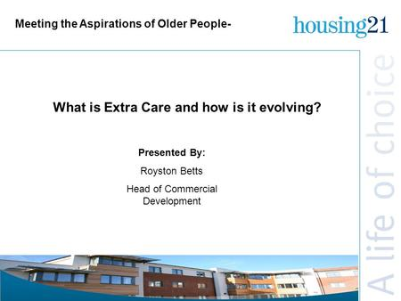 Meeting the Aspirations of Older People- Presented By: Royston Betts Head of Commercial Development What is Extra Care and how is it evolving?