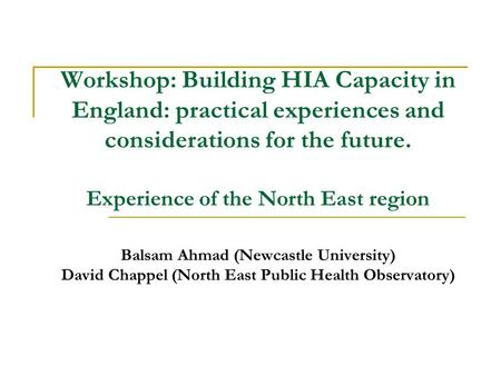 Workshop: Building HIA Capacity in England: practical experiences and considerations for the future. Experience of the North East region Balsam Ahmad (Newcastle.